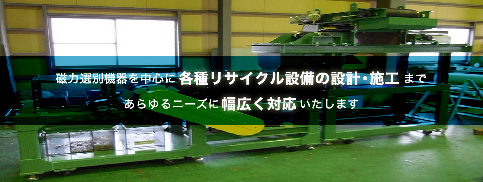磁力選別機器を中心に各種リサイクル設備の設計・施工まであらゆるニーズに幅広く対応いたします